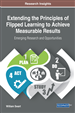 Extending the Principles of Flipped Learning to Achieve Measurable Results: Emerging Research and Opportunities