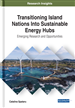 Transitioning Island Nations Into Sustainable Energy Hubs: Emerging Research and Opportunities